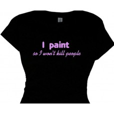 I paint so I wont kill people - painting hobby t shirt message